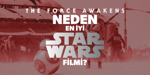 THE FORCE AWAKENS NEDEN EN İYİ STAR WARS FİLMİ?