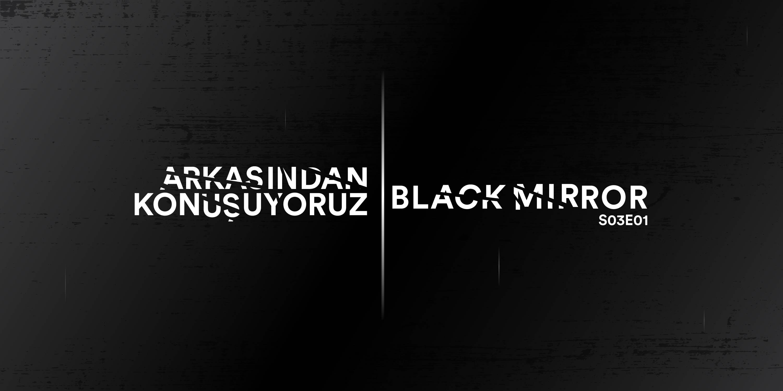 ARKASINDAN KONUŞUYORUZ: BLACK MIRROR S03E01