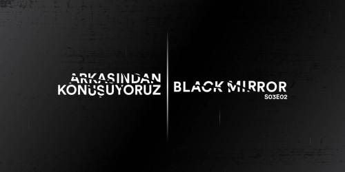 ARKASINDAN KONUŞUYORUZ: BLACK MIRROR S03E02