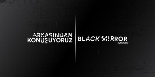 ARKASINDAN KONUŞUYORUZ: BLACK MIRROR S03E03