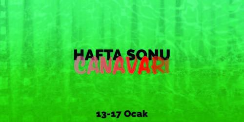 HAFTA SONU CANAVARI 13 – 17 OCAK