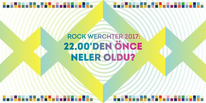 ROCK WERCHTER 2017: 22.00'DEN ÖNCE NELER OLDU?